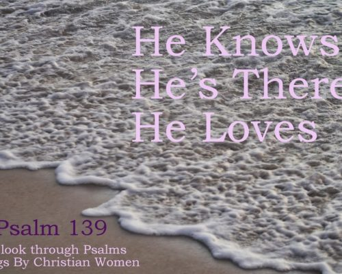 He Knows, He's There, He Loves [Psalm 139]