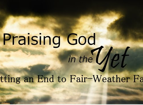 Praising God in the Yet: Putting an End to Fair-Weather Faith