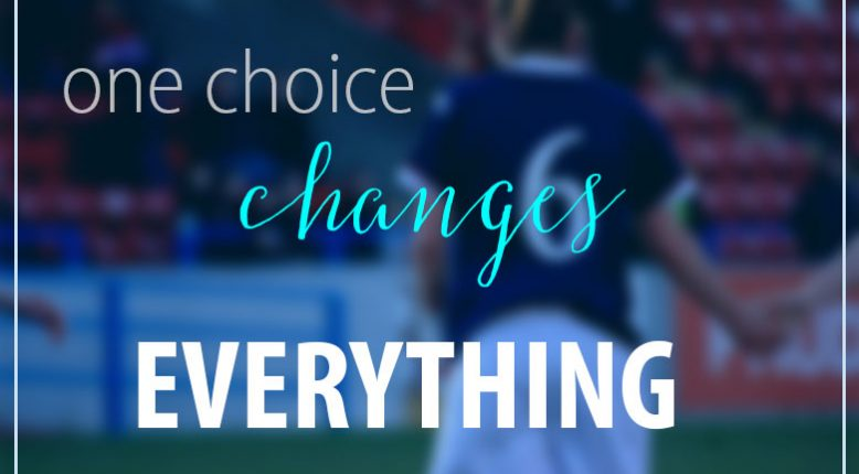 How One Choice Can Change Everything About Your Life