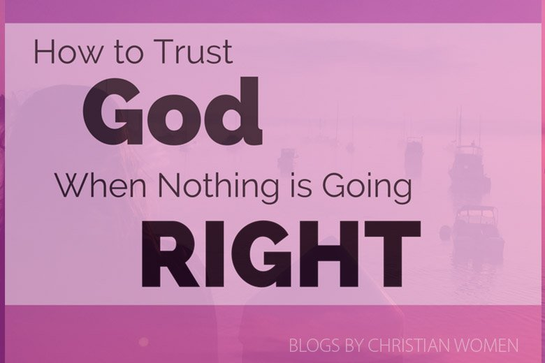 How to Trust God When Nothing's Going Right