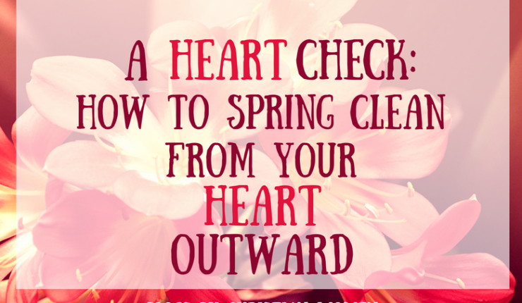 A Heart Check: How to Spring Clean from Your Heart Outward