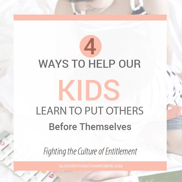Fighting the Culture of Entitlement: 4 Ways to Help Our Kids Learn to Put Others Before Themselves